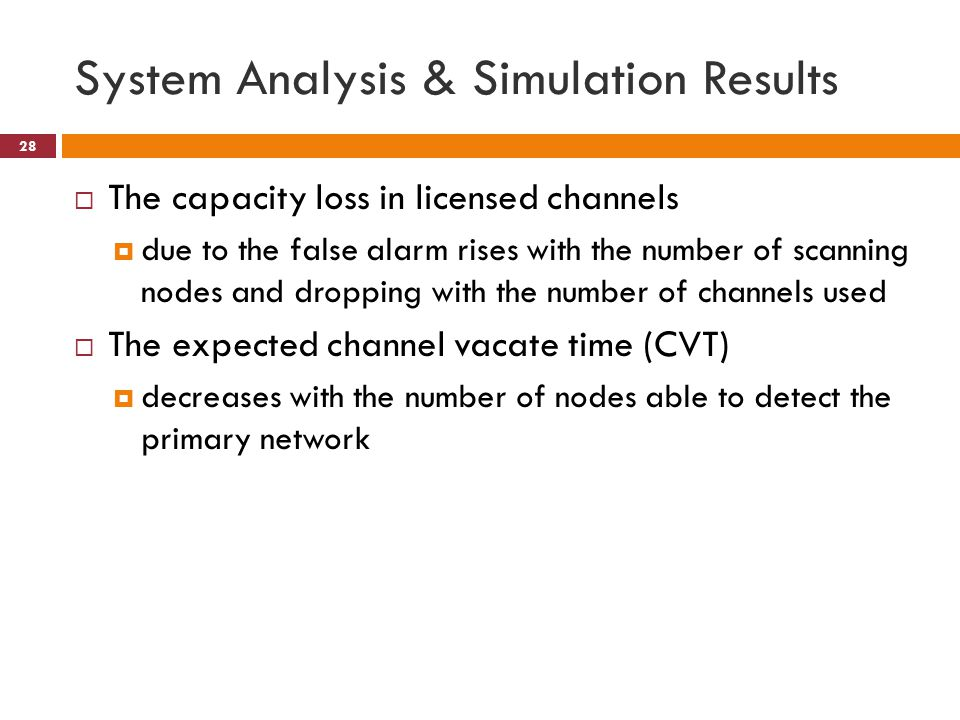 System Analysis & Simulation Results 28  The capacity loss in licensed channels  due to the false alarm rises with the number of scanning nodes and dropping with the number of channels used  The expected channel vacate time (CVT)  decreases with the number of nodes able to detect the primary network