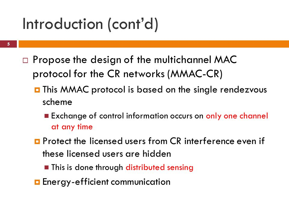Introduction (cont'd)  Propose the design of the multichannel MAC protocol for the CR networks (MMAC-CR)  This MMAC protocol is based on the single rendezvous scheme Exchange of control information occurs on only one channel at any time  Protect the licensed users from CR interference even if these licensed users are hidden This is done through distributed sensing  Energy-efficient communication 5
