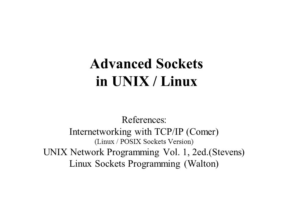 Advanced Sockets in UNIX / Linux References: Internetworking with TCP/IP (Comer) (Linux / POSIX Sockets Version) UNIX Network Programming Vol.