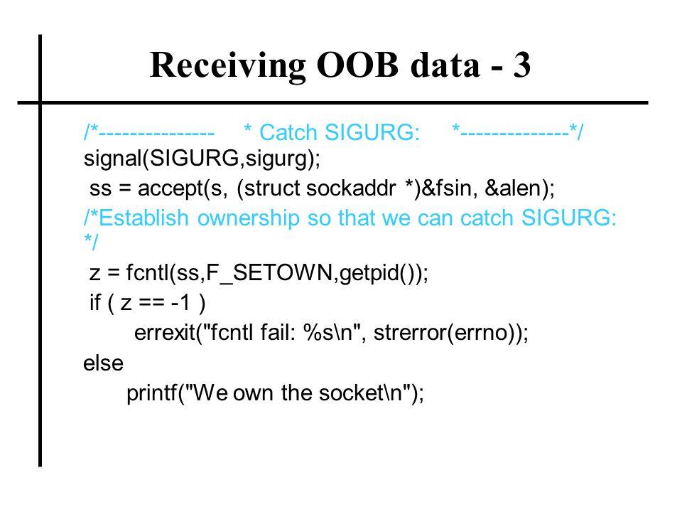 Receiving OOB data - 3 /*--------------- * Catch SIGURG: *--------------*/ signal(SIGURG,sigurg); ss = accept(s, (struct sockaddr *)&fsin, &alen); /*E