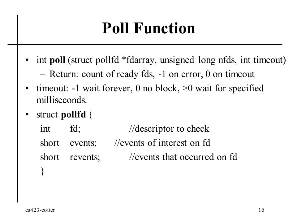cs423-cotter16 Poll Function int poll (struct pollfd *fdarray, unsigned long nfds, int timeout) –Return: count of ready fds, -1 on error, 0 on timeout timeout: -1 wait forever, 0 no block, >0 wait for specified milliseconds.