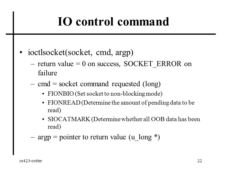 cs423-cotter22 IO control command ioctlsocket(socket, cmd, argp) –return value = 0 on success, SOCKET_ERROR on failure –cmd = socket command requested (long) FIONBIO (Set socket to non-blocking mode) FIONREAD (Determine the amount of pending data to be read) SIOCATMARK (Determine whether all OOB data has been read) –argp = pointer to return value (u_long *)