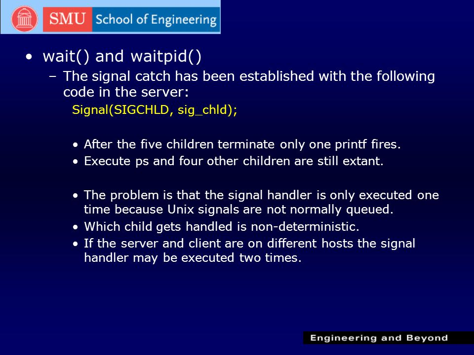 wait() and waitpid() –The signal catch has been established with the following code in the server: Signal(SIGCHLD, sig_chld); After the five children terminate only one printf fires.