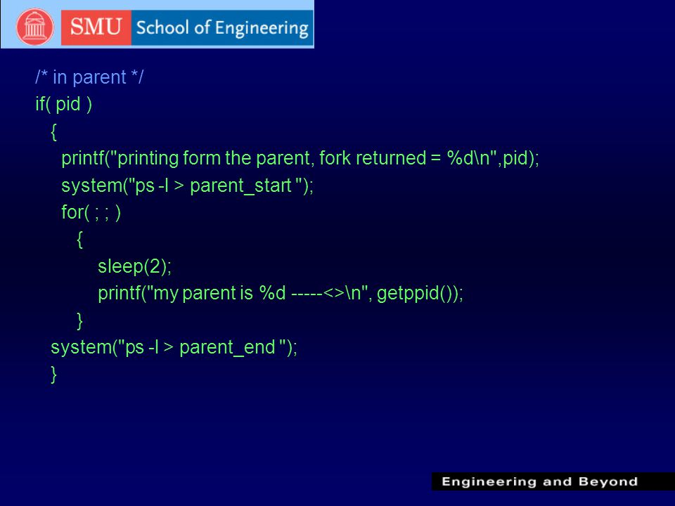 /* in parent */ if( pid ) { printf( printing form the parent, fork returned = %d\n ,pid); system( ps -l > parent_start ); for( ; ; ) { sleep(2); printf( my parent is %d -----<>\n , getppid()); } system( ps -l > parent_end ); }