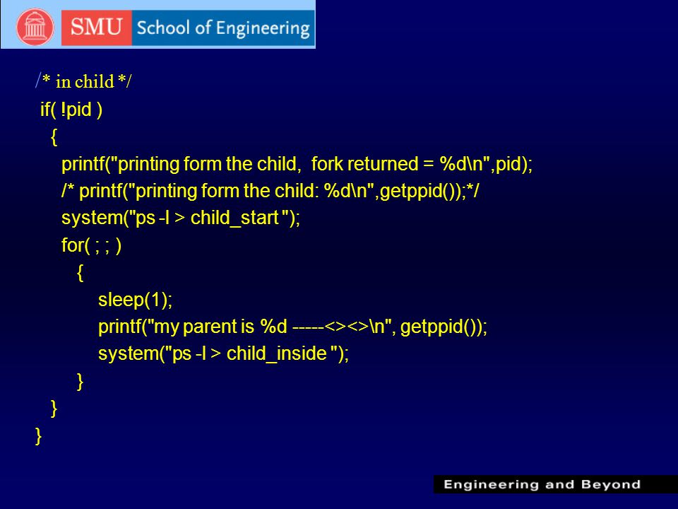 / * in child */ if( !pid ) { printf( printing form the child, fork returned = %d\n ,pid); /* printf( printing form the child: %d\n ,getppid());*/ system( ps -l > child_start ); for( ; ; ) { sleep(1); printf( my parent is %d -----<><>\n , getppid()); system( ps -l > child_inside ); }