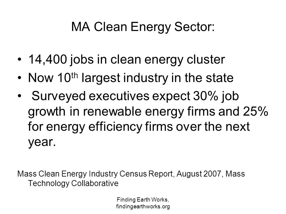 Finding Earth Works, findingearthworks.org MA Clean Energy Sector: 14,400 jobs in clean energy cluster Now 10 th largest industry in the state Surveyed executives expect 30% job growth in renewable energy firms and 25% for energy efficiency firms over the next year.