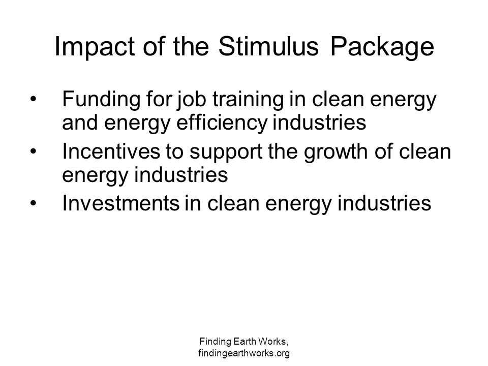 Finding Earth Works, findingearthworks.org Impact of the Stimulus Package Funding for job training in clean energy and energy efficiency industries Incentives to support the growth of clean energy industries Investments in clean energy industries