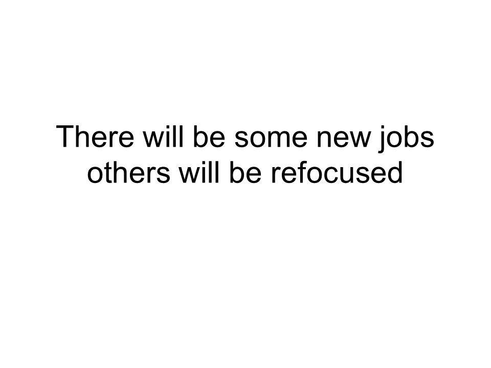 There will be some new jobs others will be refocused