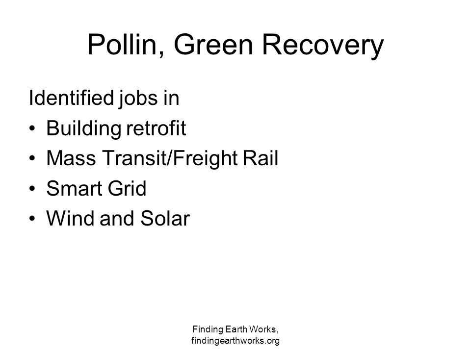 Finding Earth Works, findingearthworks.org Pollin, Green Recovery Identified jobs in Building retrofit Mass Transit/Freight Rail Smart Grid Wind and S