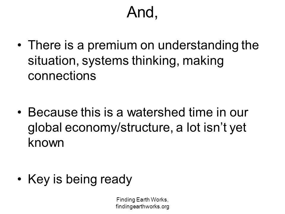 Finding Earth Works, findingearthworks.org And, There is a premium on understanding the situation, systems thinking, making connections Because this i