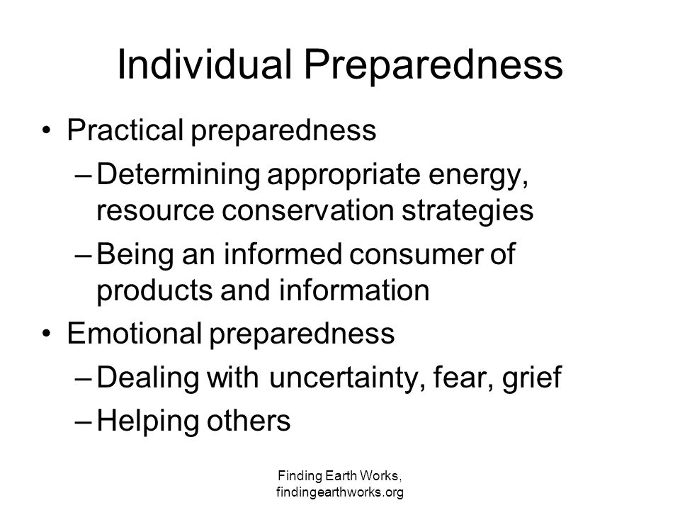 Finding Earth Works, findingearthworks.org Individual Preparedness Practical preparedness –Determining appropriate energy, resource conservation strat