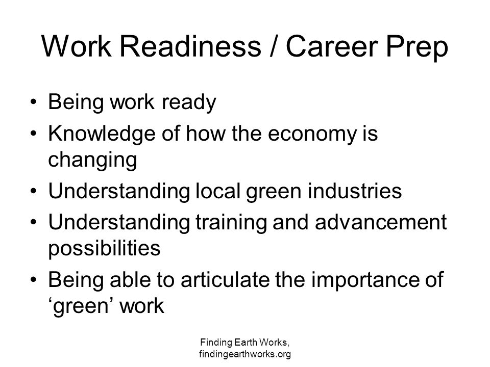 Finding Earth Works, findingearthworks.org Work Readiness / Career Prep Being work ready Knowledge of how the economy is changing Understanding local green industries Understanding training and advancement possibilities Being able to articulate the importance of 'green' work