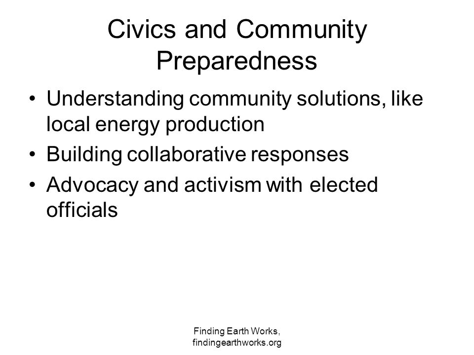 Finding Earth Works, findingearthworks.org Civics and Community Preparedness Understanding community solutions, like local energy production Building collaborative responses Advocacy and activism with elected officials