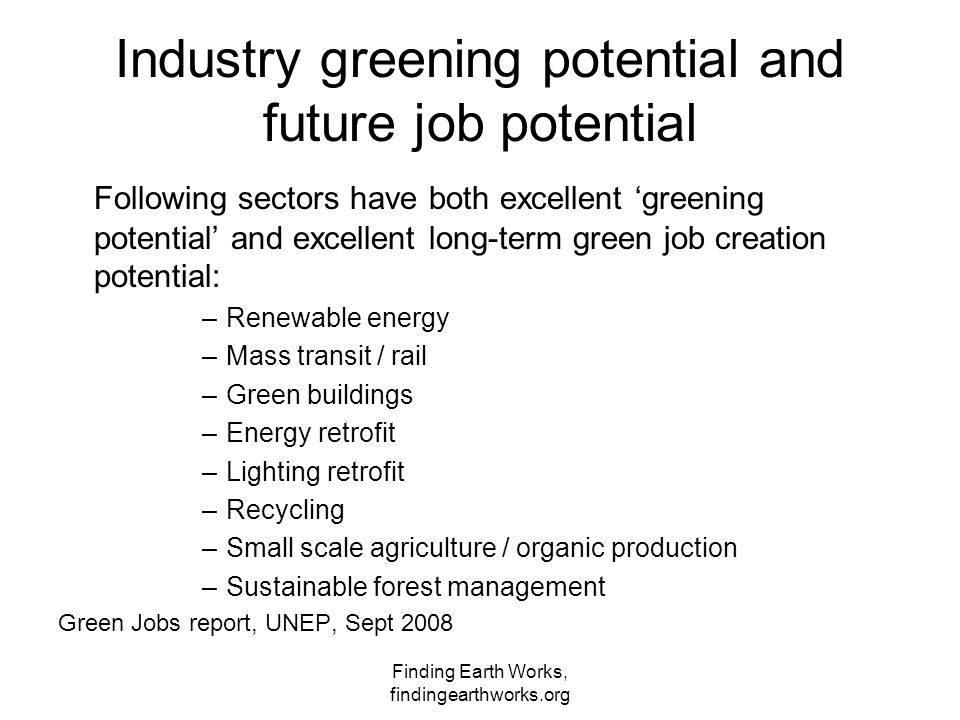 Finding Earth Works, findingearthworks.org Industry greening potential and future job potential Following sectors have both excellent 'greening potential' and excellent long-term green job creation potential: –Renewable energy –Mass transit / rail –Green buildings –Energy retrofit –Lighting retrofit –Recycling –Small scale agriculture / organic production –Sustainable forest management Green Jobs report, UNEP, Sept 2008
