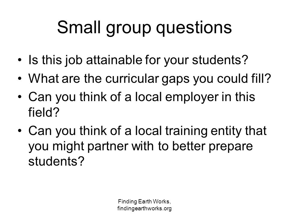 Finding Earth Works, findingearthworks.org Small group questions Is this job attainable for your students.