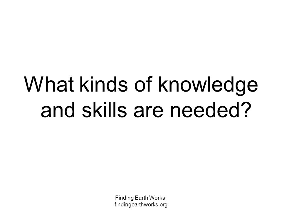 Finding Earth Works, findingearthworks.org What kinds of knowledge and skills are needed