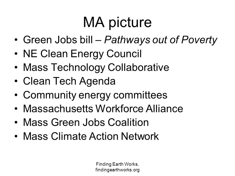Finding Earth Works, findingearthworks.org MA picture Green Jobs bill – Pathways out of Poverty NE Clean Energy Council Mass Technology Collaborative Clean Tech Agenda Community energy committees Massachusetts Workforce Alliance Mass Green Jobs Coalition Mass Climate Action Network