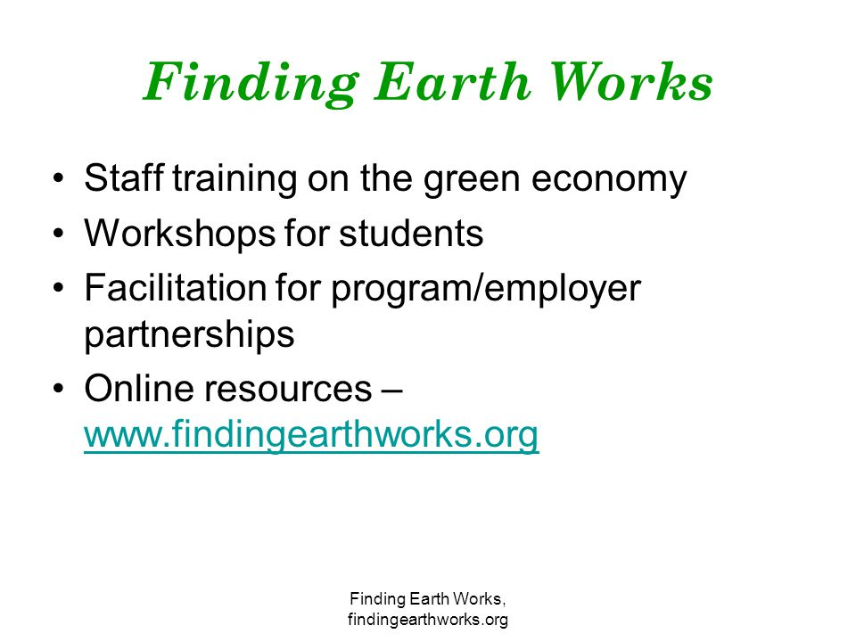 Finding Earth Works, findingearthworks.org Finding Earth Works Staff training on the green economy Workshops for students Facilitation for program/employer partnerships Online resources – www.findingearthworks.org www.findingearthworks.org