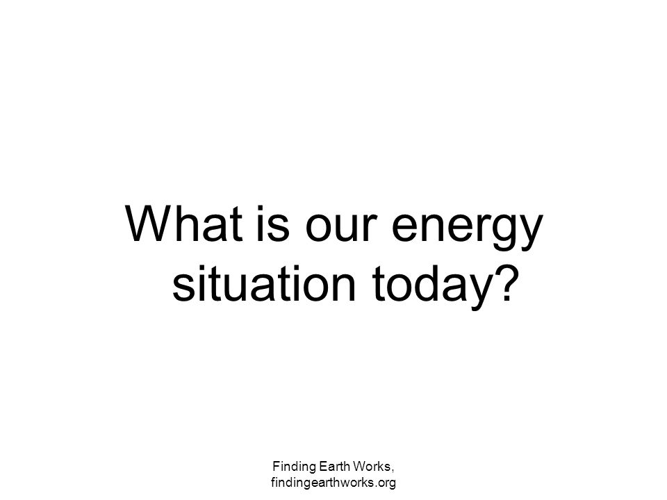 Finding Earth Works, findingearthworks.org What is our energy situation today