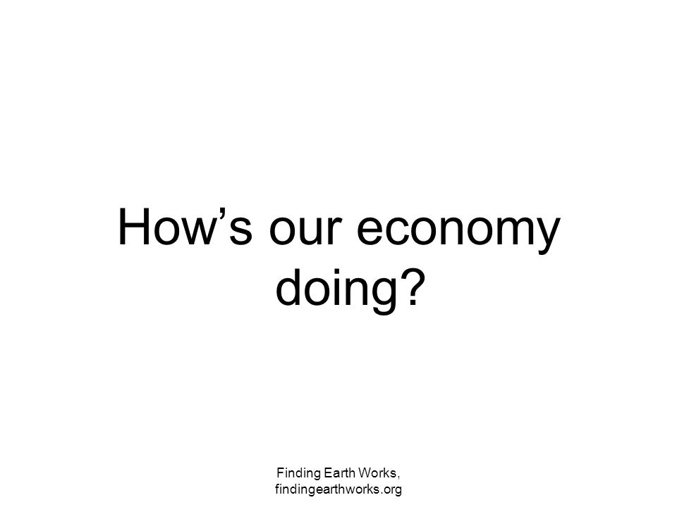 Finding Earth Works, findingearthworks.org How's our economy doing?