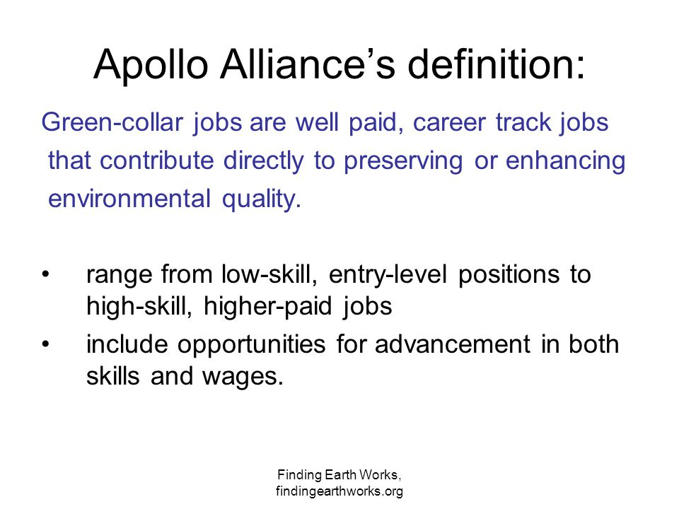 Finding Earth Works, findingearthworks.org Apollo Alliance's definition: Green-collar jobs are well paid, career track jobs that contribute directly t