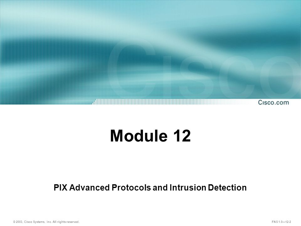 FNS 1.0—12-2 Module 12 PIX Advanced Protocols and Intrusion Detection