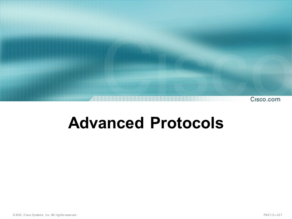 © 2003, Cisco Systems, Inc. All rights reserved. FNS 1.0—12-7 Advanced Protocols
