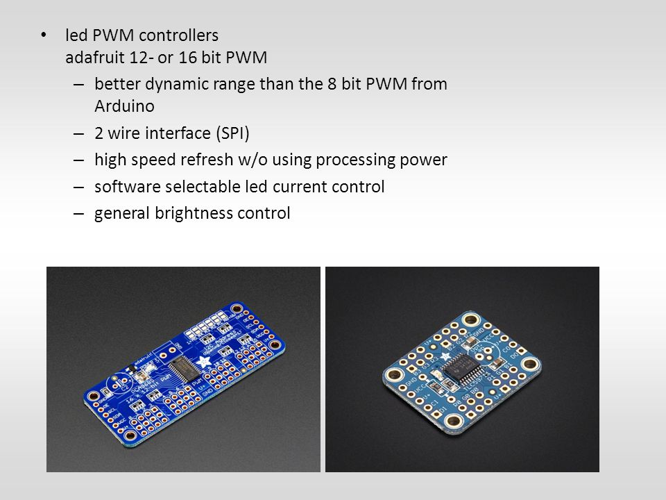 led PWM controllers adafruit 12- or 16 bit PWM – better dynamic range than the 8 bit PWM from Arduino – 2 wire interface (SPI) – high speed refresh w/o using processing power – software selectable led current control – general brightness control