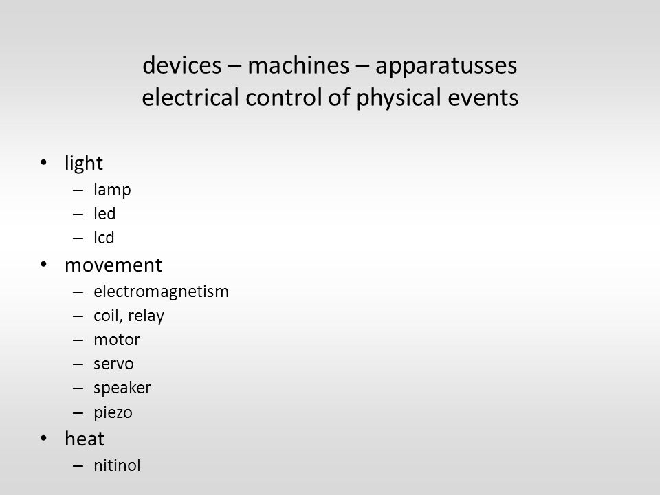 devices – machines – apparatusses electrical control of physical events light – lamp – led – lcd movement – electromagnetism – coil, relay – motor – servo – speaker – piezo heat – nitinol