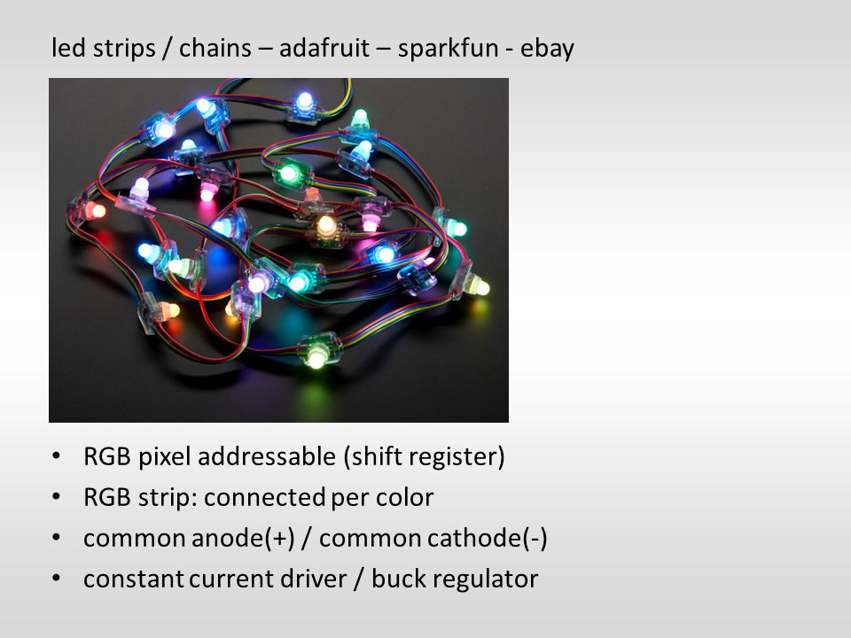 led strips / chains – adafruit – sparkfun - ebay RGB pixel addressable (shift register) RGB strip: connected per color common anode(+) / common cathode(-) constant current driver / buck regulator