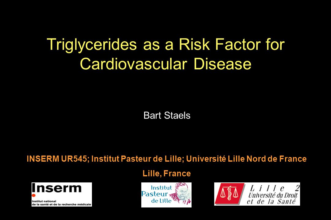 Bart Staels INSERM UR545; Institut Pasteur de Lille; Université Lille Nord de France Lille, France Triglycerides as a Risk Factor for Cardiovascular D