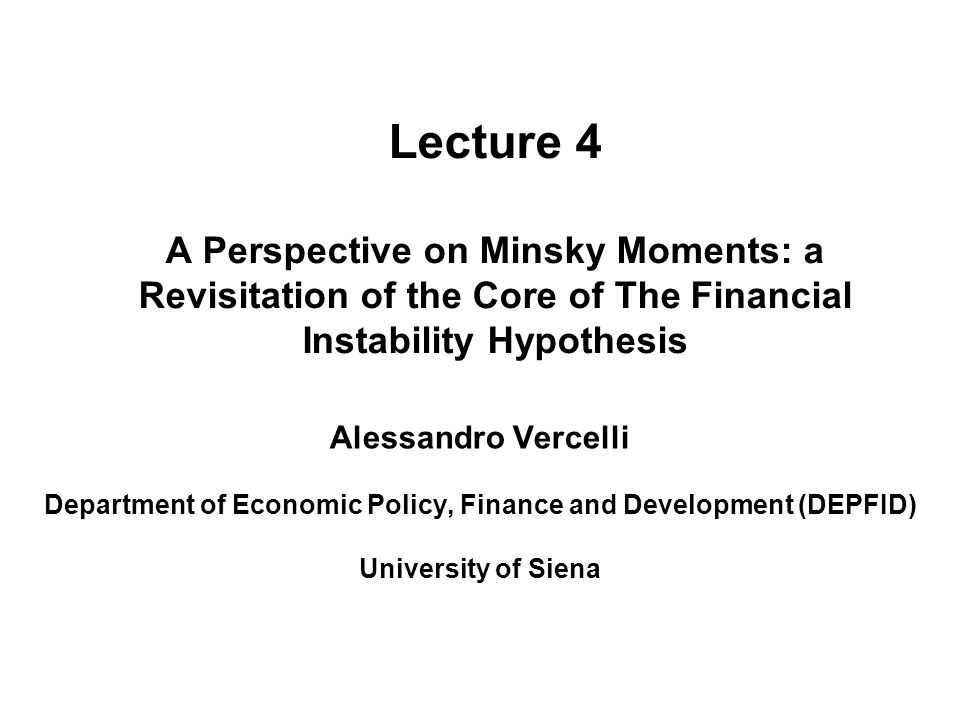 Lecture 4 A Perspective on Minsky Moments: a Revisitation of the Core of The Financial Instability Hypothesis Alessandro Vercelli Department of Economic Policy, Finance and Development (DEPFID) University of Siena