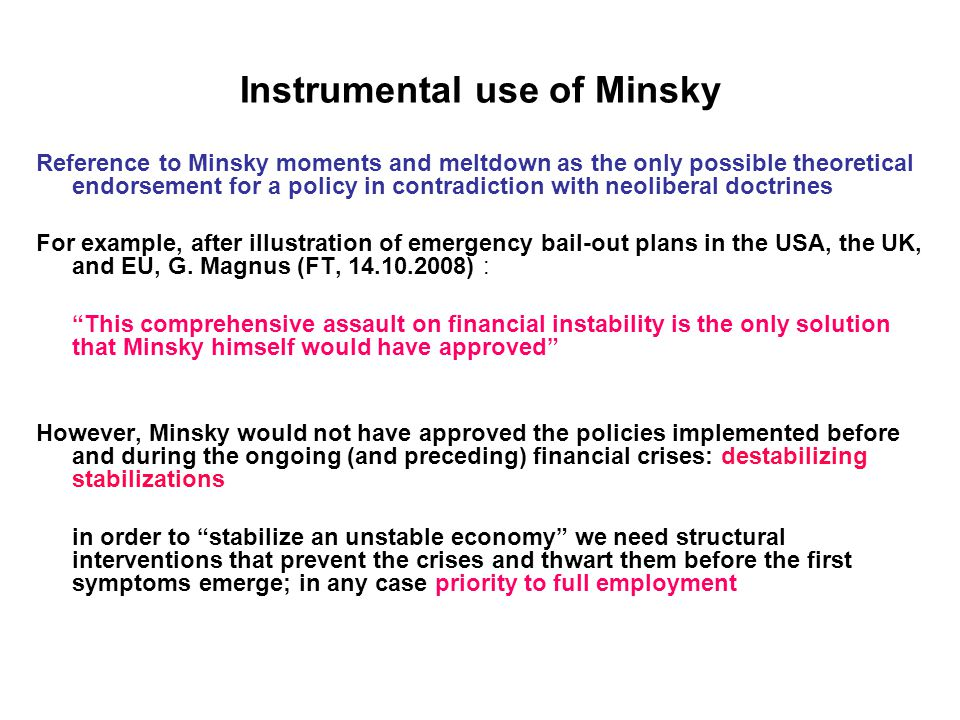 Instrumental use of Minsky Reference to Minsky moments and meltdown as the only possible theoretical endorsement for a policy in contradiction with neoliberal doctrines For example, after illustration of emergency bail-out plans in the USA, the UK, and EU, G.