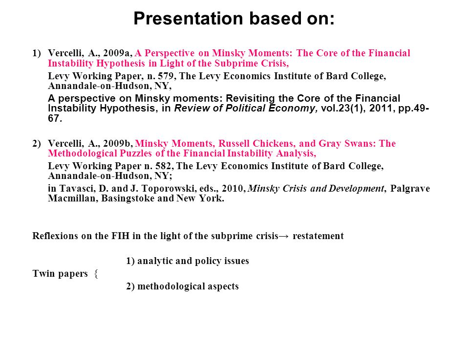 Presentation based on: 1)Vercelli, A., 2009a, A Perspective on Minsky Moments: The Core of the Financial Instability Hypothesis in Light of the Subprime Crisis, Levy Working Paper, n.