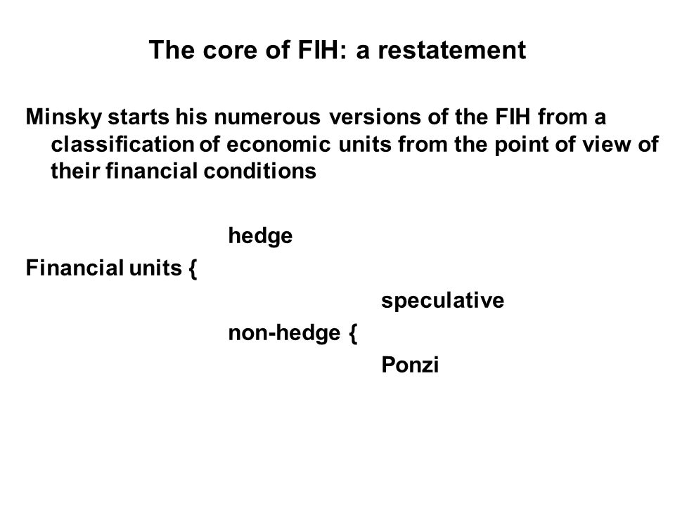The core of FIH: a restatement Minsky starts his numerous versions of the FIH from a classification of economic units from the point of view of their financial conditions hedge Financial units { speculative non-hedge { Ponzi