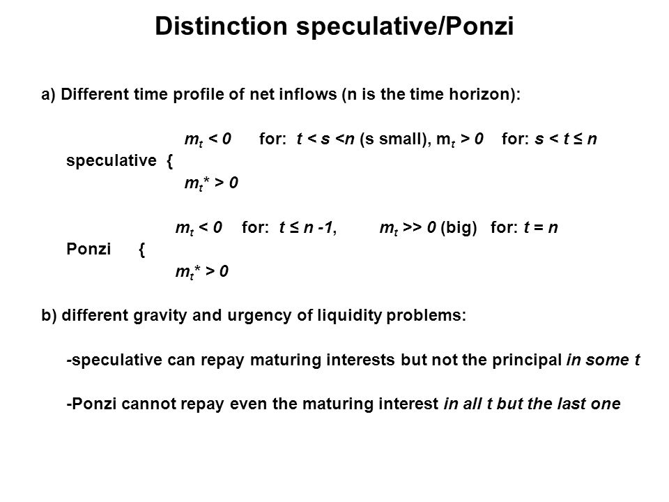 Distinction speculative/Ponzi a) Different time profile of net inflows (n is the time horizon): m t 0 for: s < t ≤ n speculative { m t * > 0 m t > 0 (big) for: t = n Ponzi { m t * > 0 b) different gravity and urgency of liquidity problems: -speculative can repay maturing interests but not the principal in some t -Ponzi cannot repay even the maturing interest in all t but the last one
