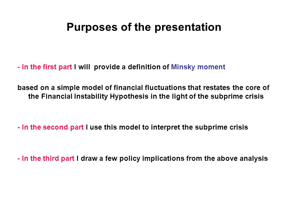 Purposes of the presentation - In the first part I will provide a definition of Minsky moment based on a simple model of financial fluctuations that restates the core of the Financial Instability Hypothesis in the light of the subprime crisis - In the second part I use this model to interpret the subprime crisis - In the third part I draw a few policy implications from the above analysis