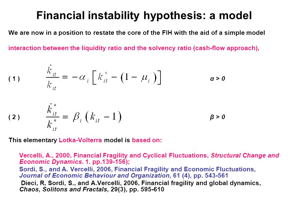 Financial instability hypothesis: a model We are now in a position to restate the core of the FIH with the aid of a simple model interaction between the liquidity ratio and the solvency ratio (cash-flow approach), ( 1 )α > 0 ( 2 )β > 0 This elementary Lotka-Volterra model is based on: Vercelli, A., 2000, Financial Fragility and Cyclical Fluctuations, Structural Change and Economic Dynamics.