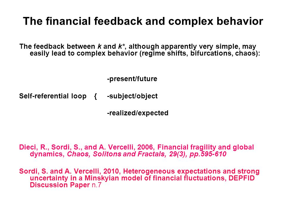 The financial feedback and complex behavior The feedback between k and k*, although apparently very simple, may easily lead to complex behavior (regime shifts, bifurcations, chaos): -present/future Self-referential loop { -subject/object -realized/expected Dieci, R., Sordi, S., and A.