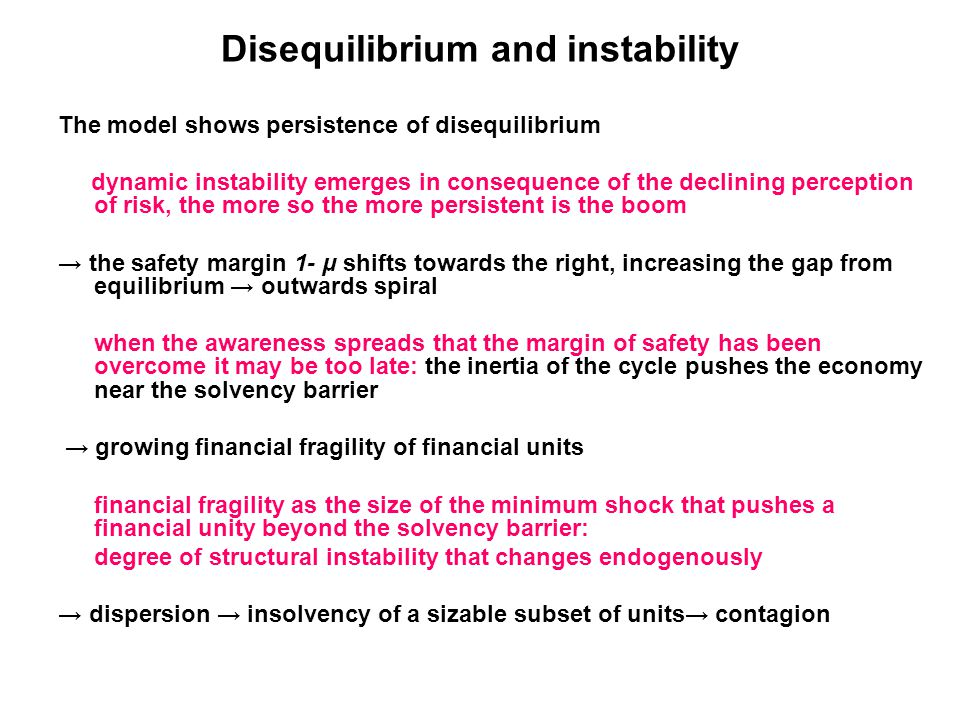 Disequilibrium and instability The model shows persistence of disequilibrium dynamic instability emerges in consequence of the declining perception of risk, the more so the more persistent is the boom → the safety margin 1- μ shifts towards the right, increasing the gap from equilibrium → outwards spiral when the awareness spreads that the margin of safety has been overcome it may be too late: the inertia of the cycle pushes the economy near the solvency barrier → growing financial fragility of financial units financial fragility as the size of the minimum shock that pushes a financial unity beyond the solvency barrier: degree of structural instability that changes endogenously → dispersion → insolvency of a sizable subset of units→ contagion