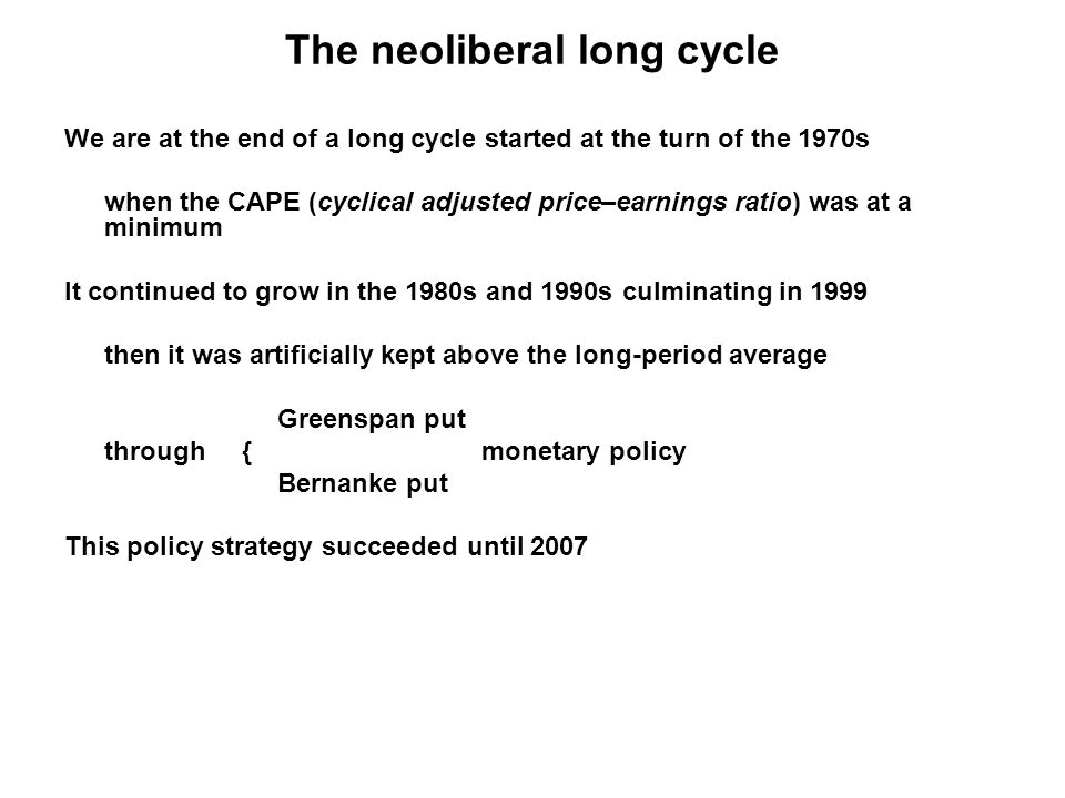 The neoliberal long cycle We are at the end of a long cycle started at the turn of the 1970s when the CAPE (cyclical adjusted price–earnings ratio) was at a minimum It continued to grow in the 1980s and 1990s culminating in 1999 then it was artificially kept above the long-period average Greenspan put through { monetary policy Bernanke put This policy strategy succeeded until 2007