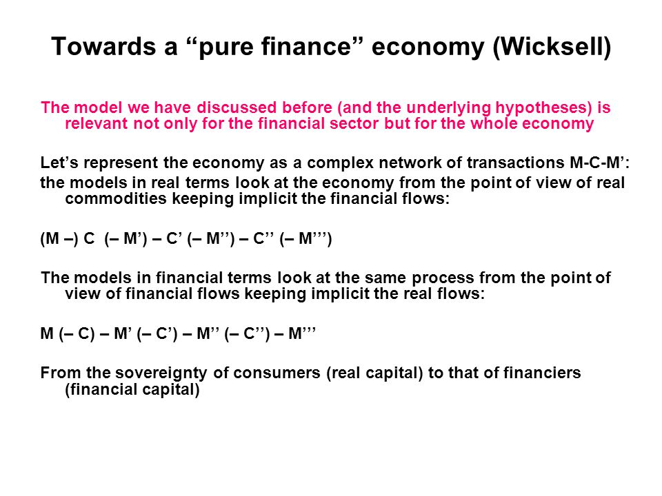 Towards a pure finance economy (Wicksell) The model we have discussed before (and the underlying hypotheses) is relevant not only for the financial sector but for the whole economy Let's represent the economy as a complex network of transactions M-C-M': the models in real terms look at the economy from the point of view of real commodities keeping implicit the financial flows: (M –) C (– M') – C' (– M'') – C'' (– M''') The models in financial terms look at the same process from the point of view of financial flows keeping implicit the real flows: M (– C) – M' (– C') – M'' (– C'') – M''' From the sovereignty of consumers (real capital) to that of financiers (financial capital)