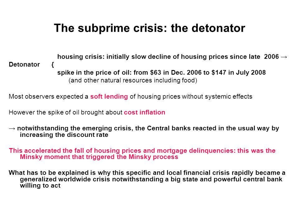 The subprime crisis: the detonator housing crisis: initially slow decline of housing prices since late 2006 → Detonator { spike in the price of oil: from $63 in Dec.