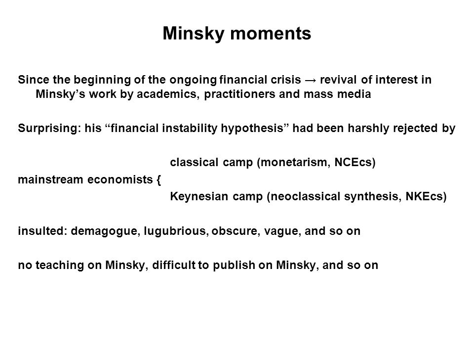 Minsky moments Since the beginning of the ongoing financial crisis → revival of interest in Minsky's work by academics, practitioners and mass media Surprising: his financial instability hypothesis had been harshly rejected by classical camp (monetarism, NCEcs) mainstream economists { Keynesian camp (neoclassical synthesis, NKEcs) insulted: demagogue, lugubrious, obscure, vague, and so on no teaching on Minsky, difficult to publish on Minsky, and so on