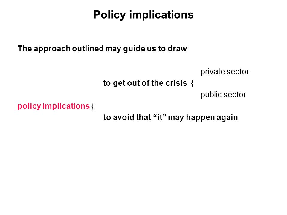 Policy implications The approach outlined may guide us to draw private sector to get out of the crisis { public sector policy implications { to avoid that it may happen again
