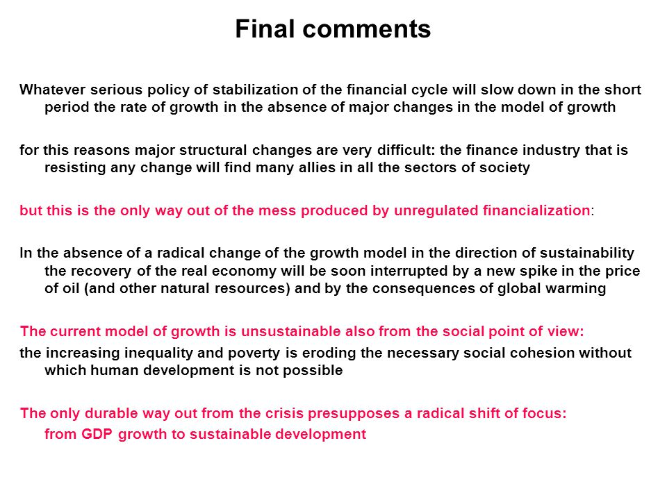 Final comments Whatever serious policy of stabilization of the financial cycle will slow down in the short period the rate of growth in the absence of major changes in the model of growth for this reasons major structural changes are very difficult: the finance industry that is resisting any change will find many allies in all the sectors of society but this is the only way out of the mess produced by unregulated financialization: In the absence of a radical change of the growth model in the direction of sustainability the recovery of the real economy will be soon interrupted by a new spike in the price of oil (and other natural resources) and by the consequences of global warming The current model of growth is unsustainable also from the social point of view: the increasing inequality and poverty is eroding the necessary social cohesion without which human development is not possible The only durable way out from the crisis presupposes a radical shift of focus: from GDP growth to sustainable development