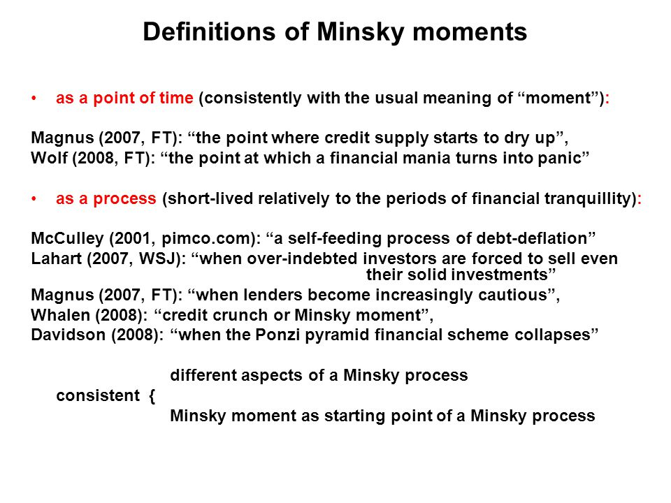 Definitions of Minsky moments as a point of time (consistently with the usual meaning of moment ): Magnus (2007, FT): the point where credit supply starts to dry up , Wolf (2008, FT): the point at which a financial mania turns into panic as a process (short-lived relatively to the periods of financial tranquillity): McCulley (2001, pimco.com): a self-feeding process of debt-deflation Lahart (2007, WSJ): when over-indebted investors are forced to sell even their solid investments Magnus (2007, FT): when lenders become increasingly cautious , Whalen (2008): credit crunch or Minsky moment , Davidson (2008): when the Ponzi pyramid financial scheme collapses different aspects of a Minsky process consistent { Minsky moment as starting point of a Minsky process