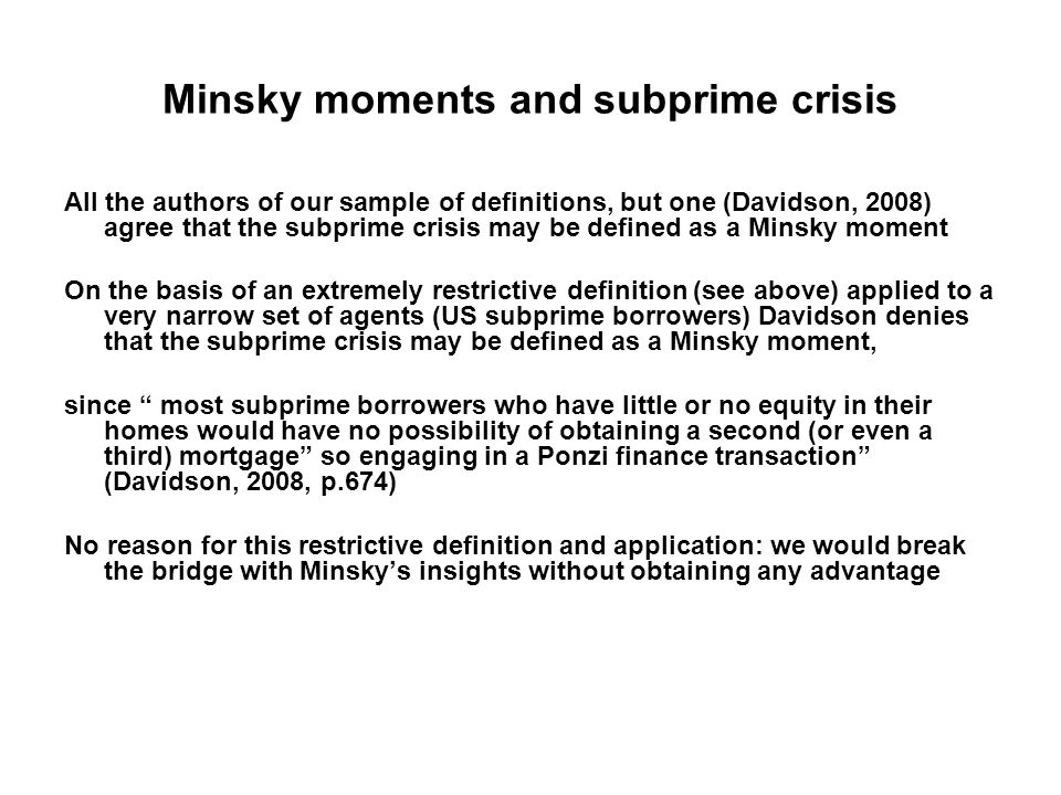 Minsky moments and subprime crisis All the authors of our sample of definitions, but one (Davidson, 2008) agree that the subprime crisis may be defined as a Minsky moment On the basis of an extremely restrictive definition (see above) applied to a very narrow set of agents (US subprime borrowers) Davidson denies that the subprime crisis may be defined as a Minsky moment, since most subprime borrowers who have little or no equity in their homes would have no possibility of obtaining a second (or even a third) mortgage so engaging in a Ponzi finance transaction (Davidson, 2008, p.674) No reason for this restrictive definition and application: we would break the bridge with Minsky's insights without obtaining any advantage