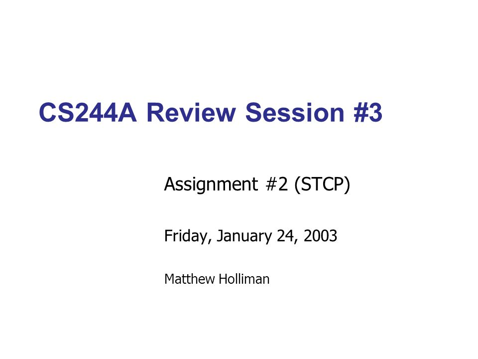 CS244A Review Session #3 Assignment #2 (STCP) Friday, January 24, 2003 Matthew Holliman