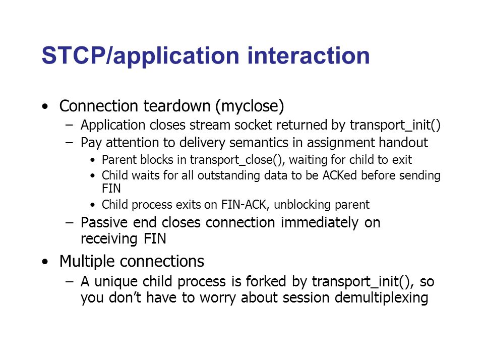 STCP/application interaction Connection teardown (myclose) –Application closes stream socket returned by transport_init() –Pay attention to delivery semantics in assignment handout Parent blocks in transport_close(), waiting for child to exit Child waits for all outstanding data to be ACKed before sending FIN Child process exits on FIN-ACK, unblocking parent –Passive end closes connection immediately on receiving FIN Multiple connections –A unique child process is forked by transport_init(), so you don't have to worry about session demultiplexing